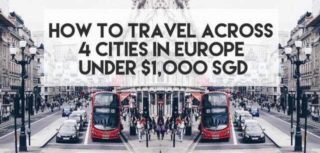 How To Travel Across 4 Cities In Europe Under $1,000 SGD